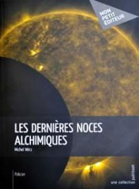«Les dernières noces alchimiques», Michel Wirz, chez Mon petit éditeur, Paris.